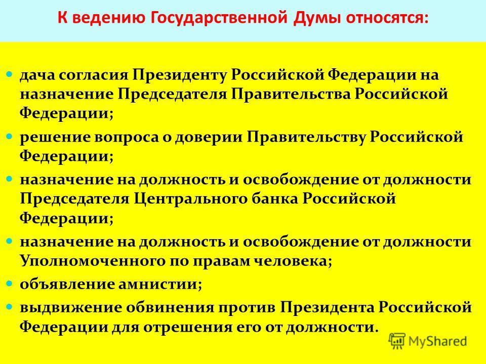 К ведению Государственной Думы относятся: дача согласия Президенту Российской Федерации на назначение Председателя Правительства Российской Федерации; решение вопроса о доверии Правительству Российской Федерации; назначение на должность и освобождени