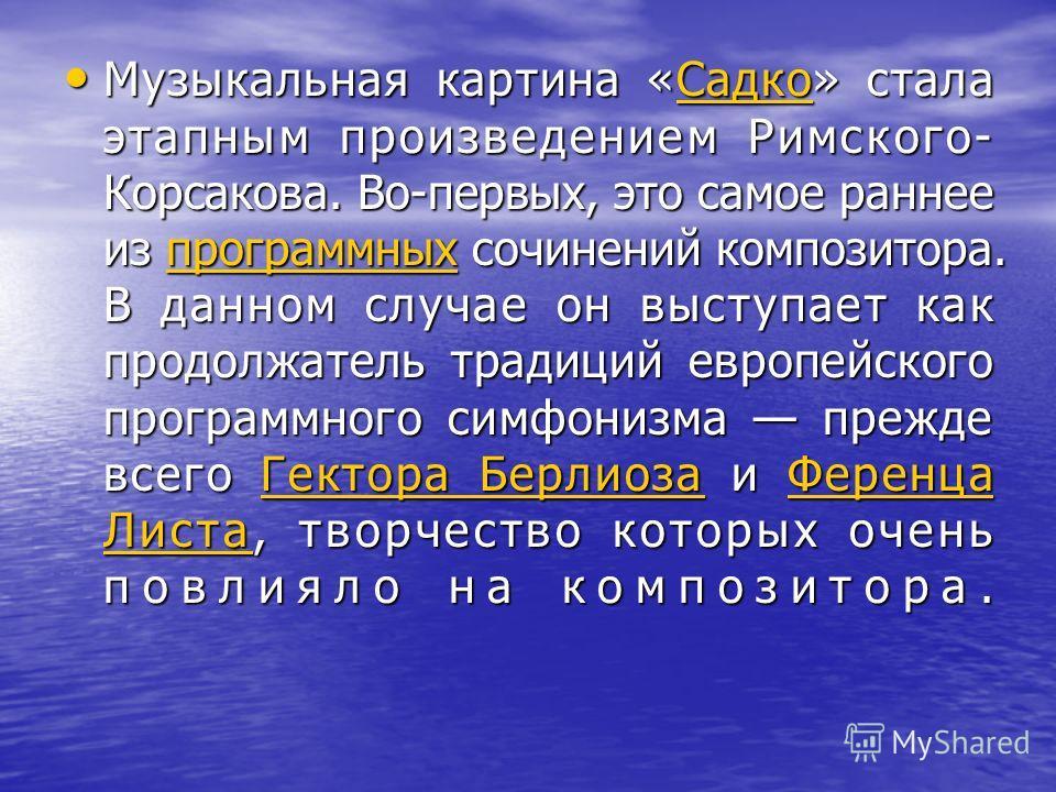 Музыкальная картина «Садко» стала этапным произведением Римского- Корсакова. Во-первых, это самое раннее из программных сочинений композитора. В данном случае он выступает как продолжатель традиций европейского программного симфонизма прежде всего Ге