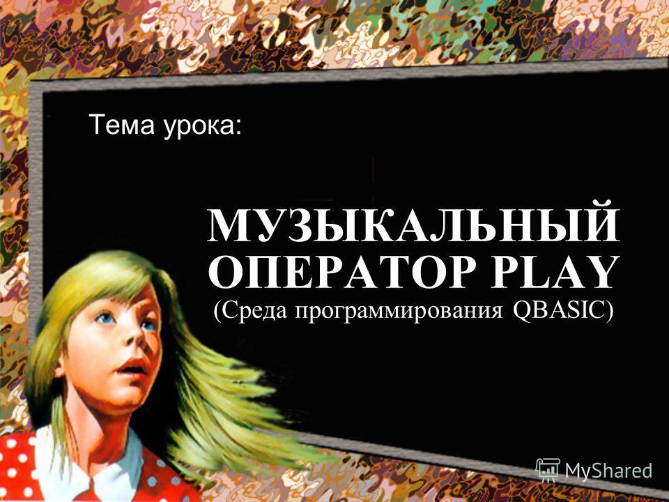 МУЗЫКАЛЬНЫЙ ОПЕРАТОР PLAY (Среда программирования QBASIC) Тема урока: