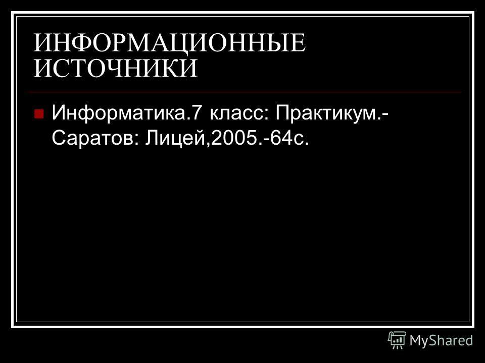 ИНФОРМАЦИОННЫЕ ИСТОЧНИКИ Информатика.7 класс: Практикум.- Саратов: Лицей,2005.-64с.