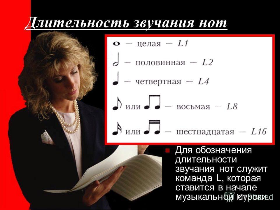 Длительность звучания нот Для обозначения длительности звучания нот служит команда L, которая ставится в начале музыкальной строки.
