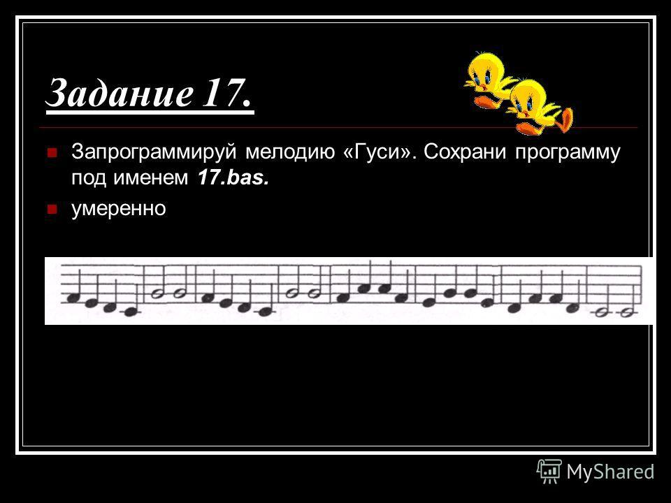 Задание 17. Запрограммируй мелодию «Гуси». Сохрани программу под именем 17.bas. умеренно