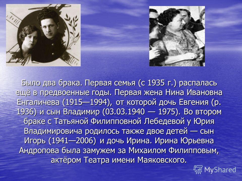 Было два брака. Первая семья (с 1935 г.) распалась ещё в предвоенные годы. Первая жена Нина Ивановна Енгаличева (19151994), от которой дочь Евгения (р. 1936) и сын Владимир (03.03.1940 1975). Во втором браке с Татьяной Филипповной Лебедевой у Юрия Вл