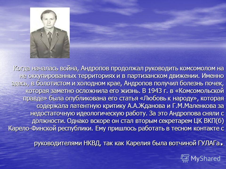 Когда началась война, Андропов продолжал руководить комсомолом на не оккупированных территориях и в партизанском движении. Именно здесь, в болотистом и холодном крае, Андропов получил болезнь почек, которая заметно осложнила его жизнь. В 1943 г. в «К