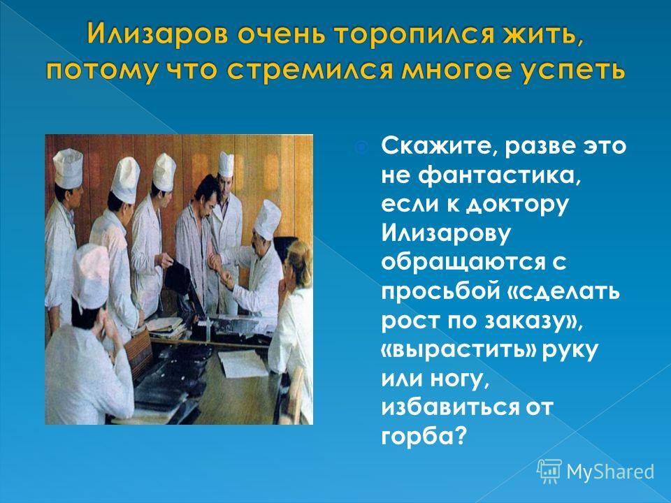 Скажите, разве это не фантастика, если к доктору Илизарову обращаются с просьбой «сделать рост по заказу», «вырастить» руку или ногу, избавиться от горба?