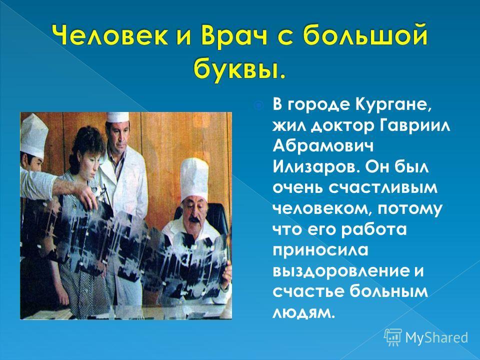В городе Кургане, жил доктор Гавриил Абрамович Илизаров. Он был очень счастливым человеком, потому что его работа приносила выздоровление и счастье больным людям.