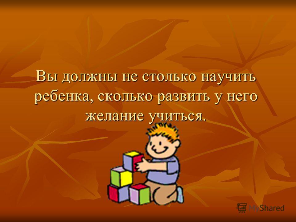 Вы должны не столько научить ребенка, сколько развить у него желание учиться.
