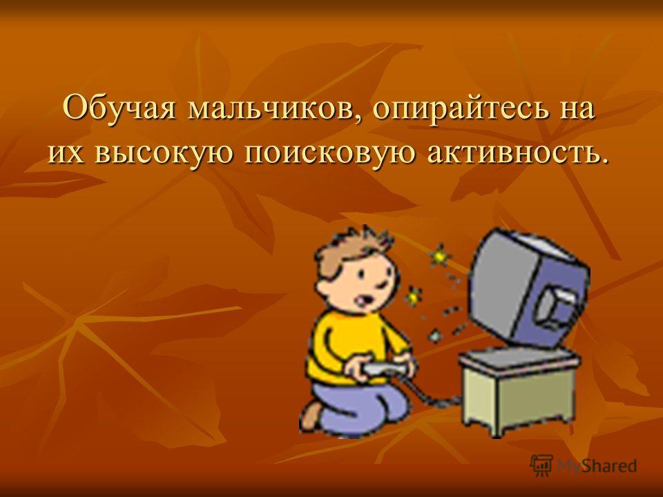 Обучая мальчиков, опирайтесь на их высокую поисковую активность.