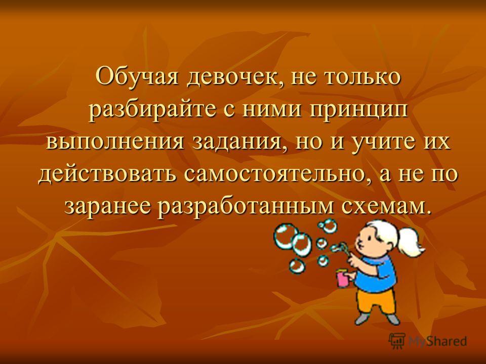 Обучая девочек, не только разбирайте с ними принцип выполнения задания, но и учите их действовать самостоятельно, а не по заранее разработанным схемам.