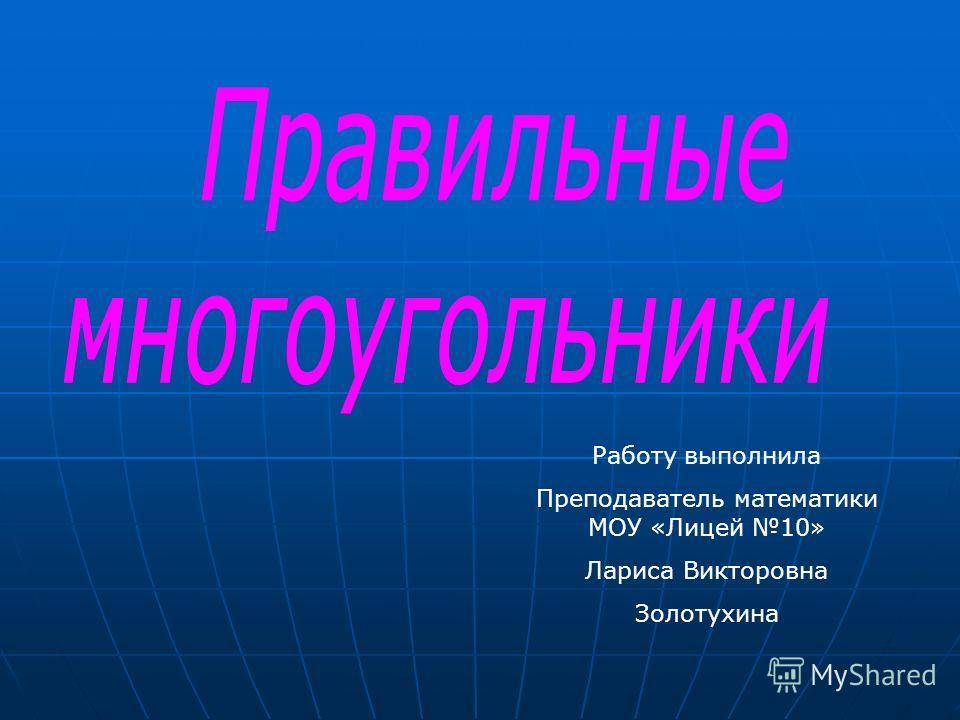 Работу выполнила Преподаватель математики МОУ «Лицей 10» Лариса Викторовна Золотухина