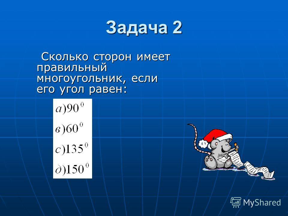 Задача 2 Сколько сторон имеет правильный многоугольник, если его угол равен: Сколько сторон имеет правильный многоугольник, если его угол равен:
