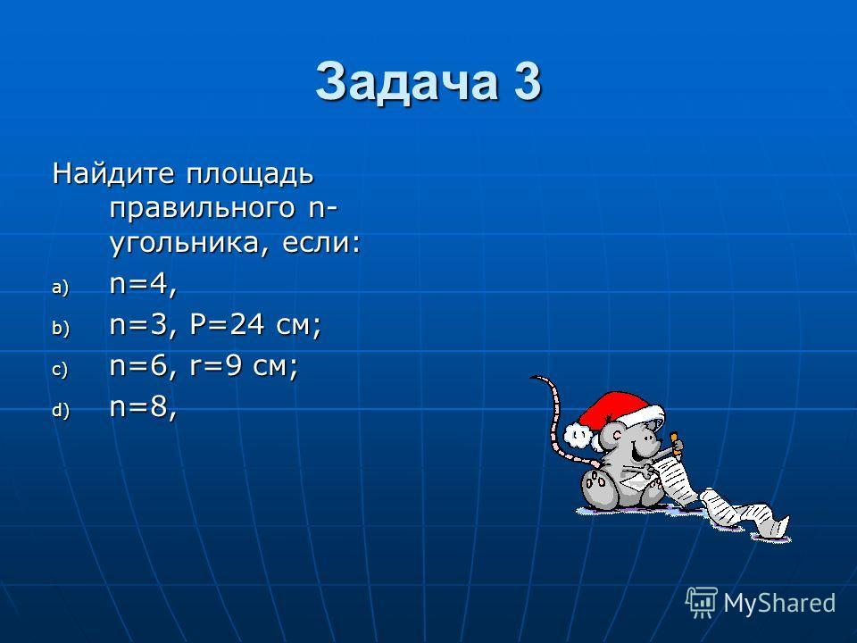 Задача 3 Найдите площадь правильного n- угольника, если: a) n=4, b) n=3, P=24 см; c) n=6, r=9 см; d) n=8,