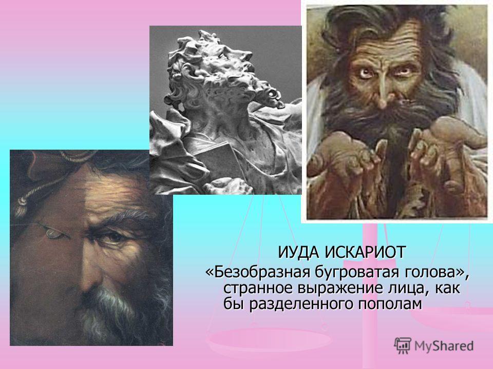 ИУДА ИСКАРИОТ ИУДА ИСКАРИОТ «Безобразная бугроватая голова», странное выражение лица, как бы разделенного пополам