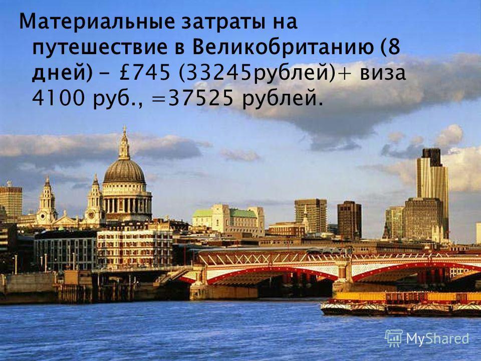 Материальные затраты на путешествие в Великобританию (8 дней) - £745 (33245рублей)+ виза 4100 руб., =37525 рублей.