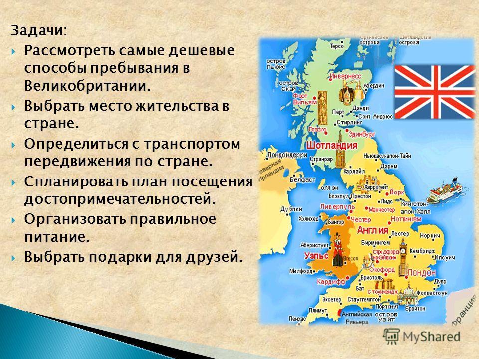 Задачи: Рассмотреть самые дешевые способы пребывания в Великобритании. Выбрать место жительства в стране. Определиться с транспортом передвижения по стране. Спланировать план посещения достопримечательностей. Организовать правильное питание. Выбрать