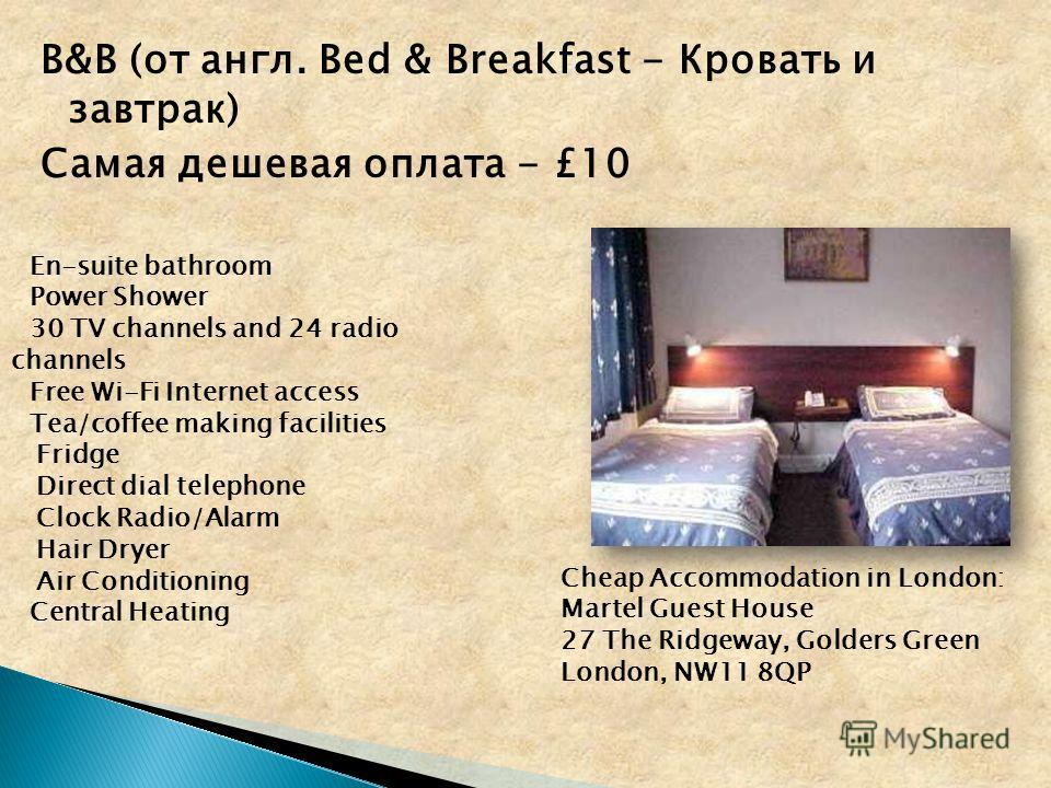 B&B (от англ. Bed & Breakfast - Кровать и завтрак) Самая дешевая оплата - £10 En-suite bathroom Power Shower 30 TV channels and 24 radio channels Free Wi-Fi Internet access Tea/coffee making facilities Fridge Direct dial telephone Clock Radio/Alarm H