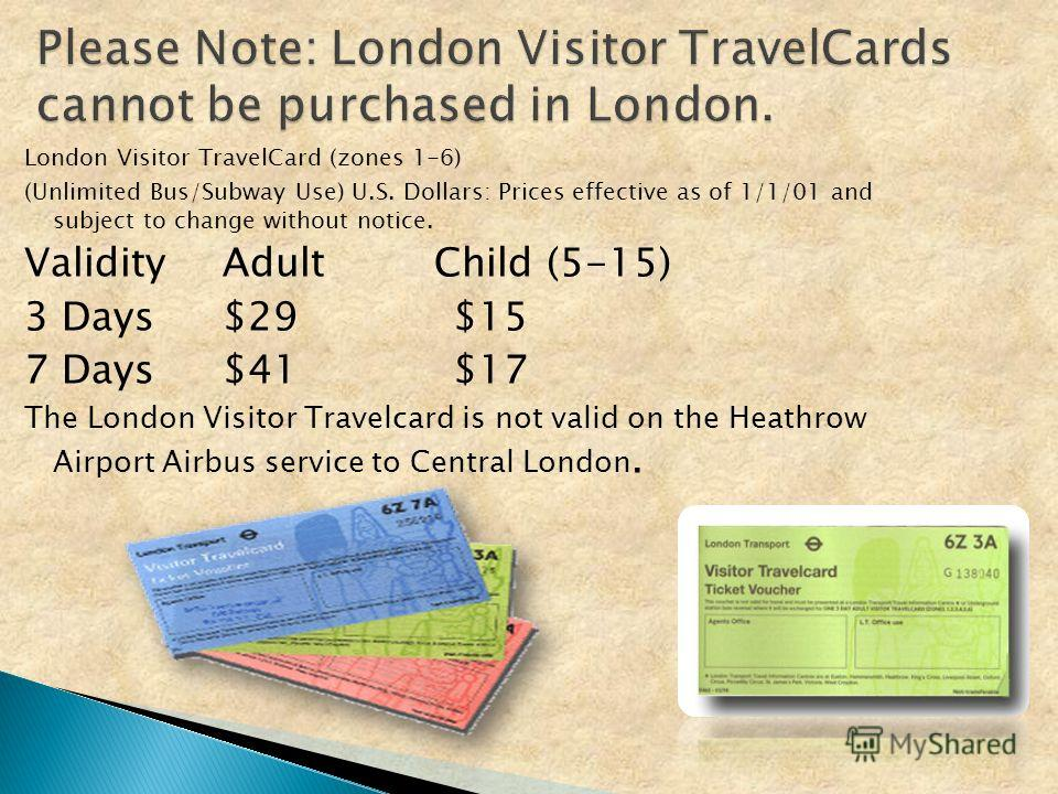 London Visitor TravelCard (zones 1-6) (Unlimited Bus/Subway Use) U.S. Dollars: Prices effective as of 1/1/01 and subject to change without notice. ValidityAdult Child (5-15) 3 Days$29 $15 7 Days$41 $17 The London Visitor Travelcard is not valid on th
