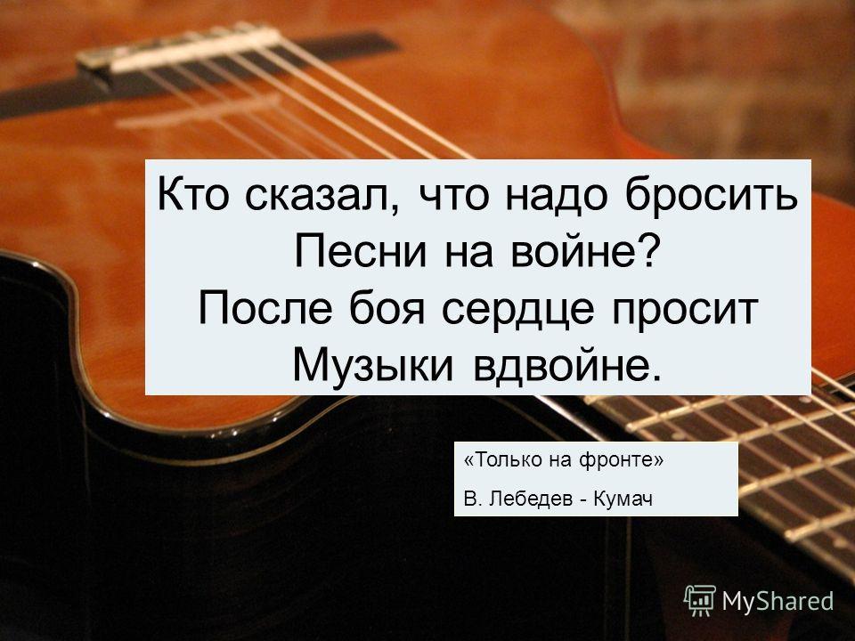 Кто сказал, что надо бросить Песни на войне? После боя сердце просит Музыки вдвойне. «Только на фронте» В. Лебедев - Кумач
