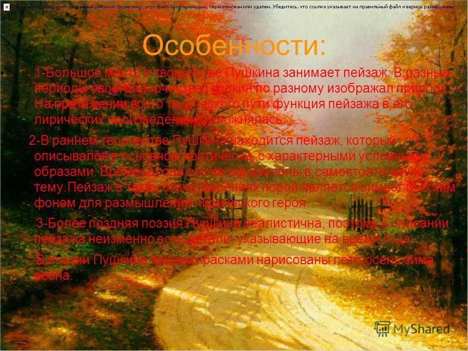 Особенности: 1-Большое место в творчестве Пушкина занимает пейзаж. В разные периоды своего творчества Пушкин по разному изображал природу. На протяжении всего творческого пути функция пейзажа в его лирических произведениях усложнялась. 2-В раннем тво