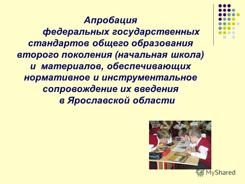 Апробация федеральных государственных стандартов общего образования второго поколения (начальная школа) и материалов, обеспечивающих нормативное и инструментальное сопровождение их введения в Ярославской области