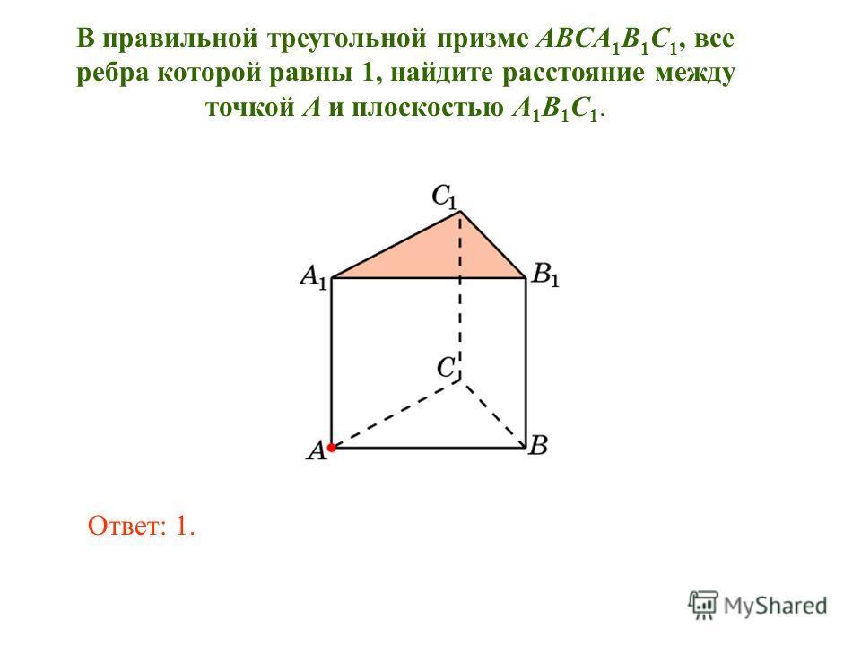 В правильной треугольной призме ABCA 1 B 1 C 1, все ребра которой равны 1, найдите расстояние между точкой A и плоскостью A 1 B 1 C 1. Ответ: 1.