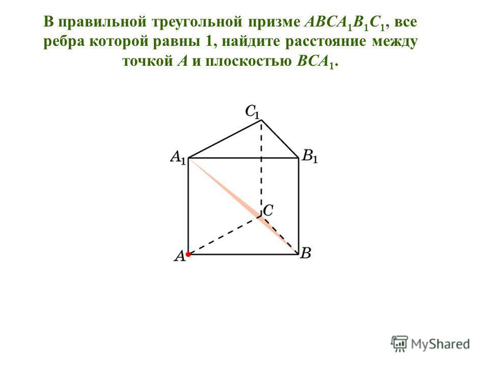 В правильной треугольной призме ABCA 1 B 1 C 1, все ребра которой равны 1, найдите расстояние между точкой A и плоскостью BCA 1.