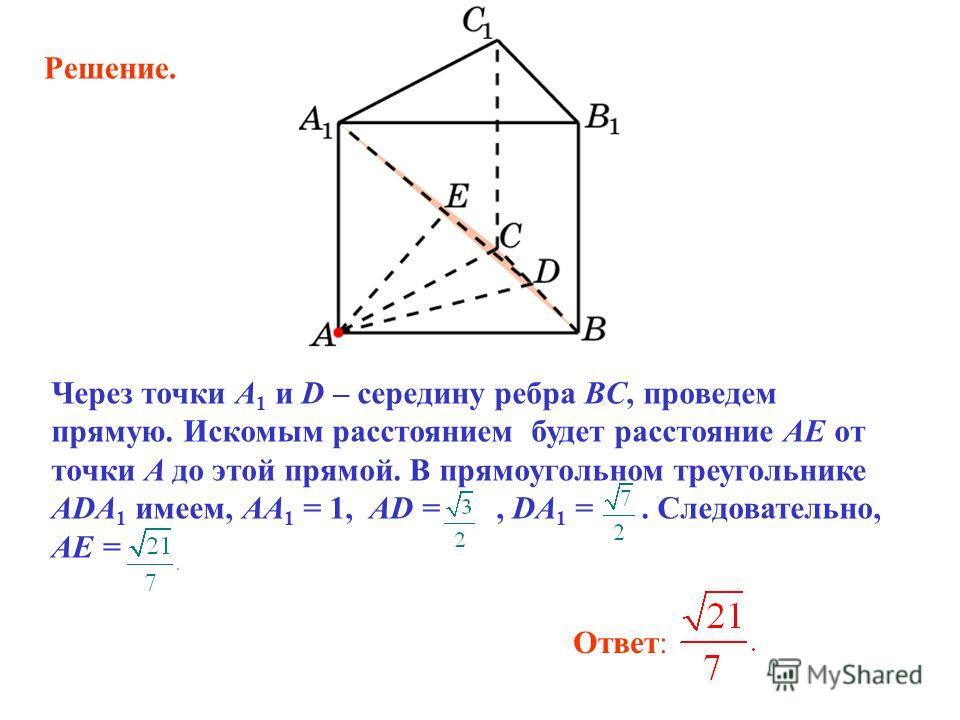 Ответ: Через точки A 1 и D – середину ребра BC, проведем прямую. Искомым расстоянием будет расстояние AE от точки A до этой прямой. В прямоугольном треугольнике ADA 1 имеем, AA 1 = 1, AD =, DA 1 =. Следовательно, AE = Решение.