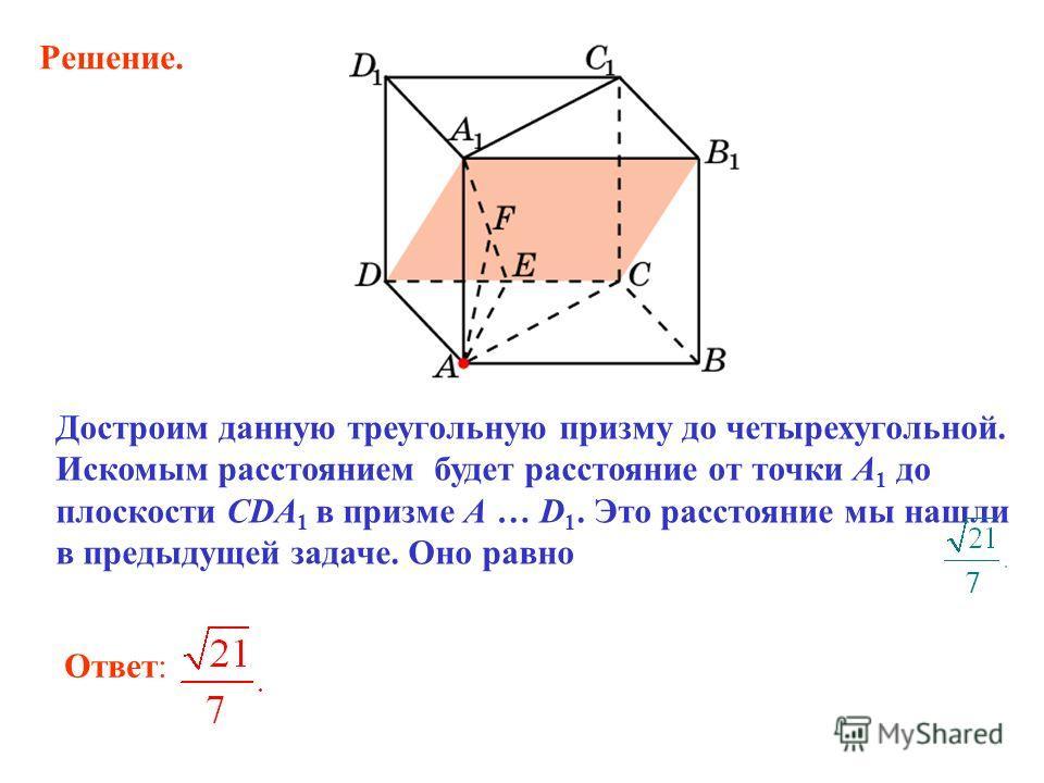 Ответ: Достроим данную треугольную призму до четырехугольной. Искомым расстоянием будет расстояние от точки A 1 до плоскости CDA 1 в призме A … D 1. Это расстояние мы нашли в предыдущей задаче. Оно равно Решение.