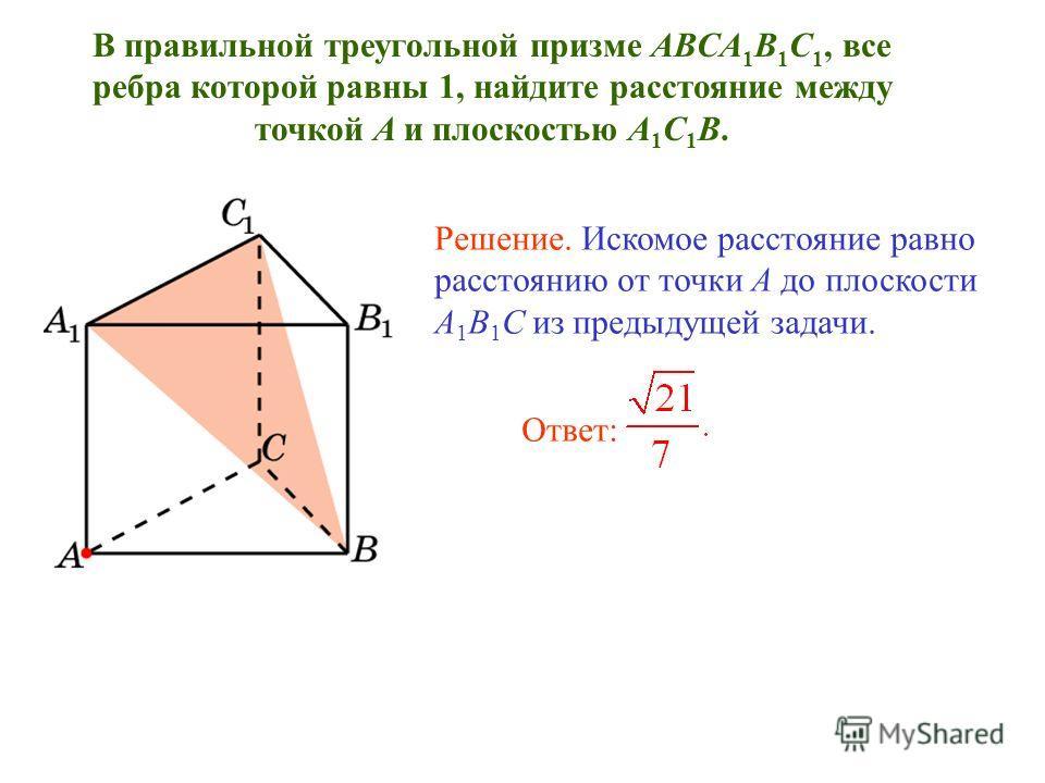 В правильной треугольной призме ABCA 1 B 1 C 1, все ребра которой равны 1, найдите расстояние между точкой A и плоскостью A 1 C 1 B. Решение. Искомое расстояние равно расстоянию от точки A до плоскости A 1 B 1 C из предыдущей задачи. Ответ:
