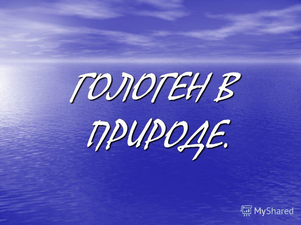 ГОЛОГЕН В ПРИРОДЕ.