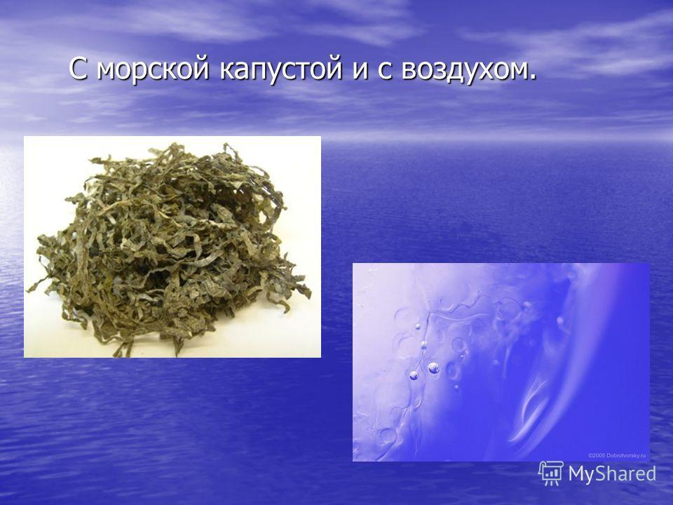 С морской капустой и с воздухом.