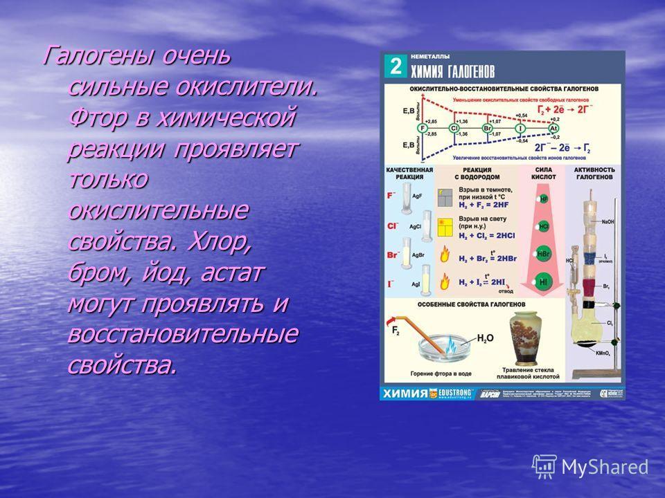 Галогены очень сильные окислители. Фтор в химической реакции проявляет только окислительные свойства. Хлор, бром, йод, астат могут проявлять и восстановительные свойства.