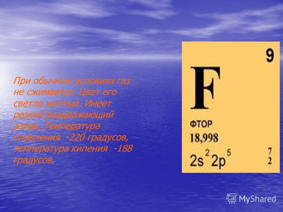 При обычных условиях газ не сжимается. Цвет его светло жёлтый. Имеет резкий раздражающий запах. Температура плавления -220 градусов, температура кипения -188 градусов.
