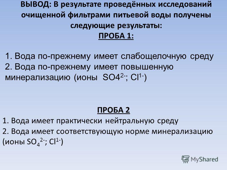 ВЫВОД: В результате проведённых исследований очищенной фильтрами питьевой воды получены следующие результаты: ПРОБА 1: 1. Вода по-прежнему имеет слабощелочную среду 2. Вода по-прежнему имеет повышенную минерализацию (ионы SO4 2- ; Cl 1- ) ПРОБА 2 1.
