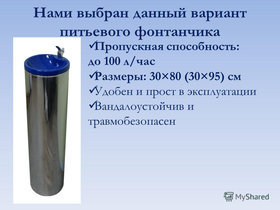 Нами выбран данный вариант питьевого фонтанчика Пропускная способность: до 100 л/час Размеры: 30×80 (30×95) см Удобен и прост в эксплуатации Вандалоустойчив и травмобезопасен