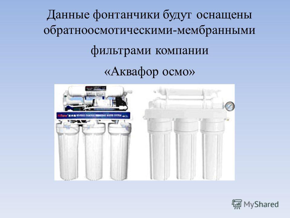 Данные фонтанчики будут оснащены обратноосмотическими-мембранными фильтрами компании «Аквафор осмо»