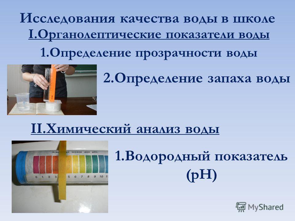 Исследования качества воды в школе I.Органолептические показатели воды 1.Определение прозрачности воды 2.Определение запаха воды II.Химический анализ воды 1.Водородный показатель (pH)