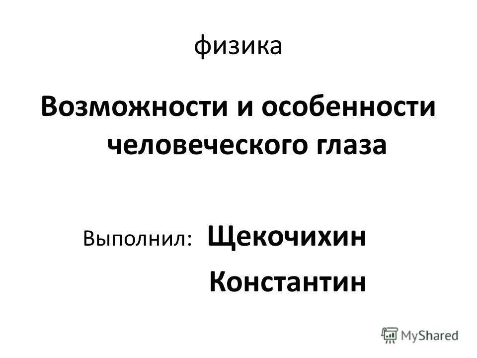 физика Возможности и особенности человеческого глаза Выполнил: Щекочихин Константин