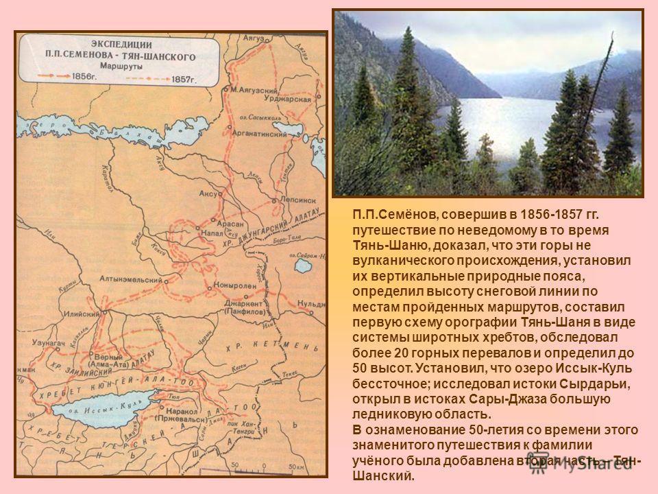 П.П.Семёнов, совершив в 1856-1857 гг. путешествие по неведомому в то время Тянь-Шаню, доказал, что эти горы не вулканического происхождения, установил их вертикальные природные пояса, определил высоту снеговой линии по местам пройденных маршрутов, со