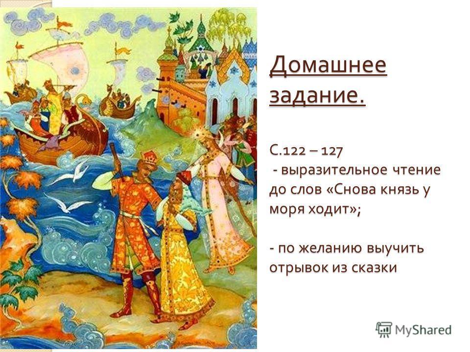 Домашнее задание. С.122 – 127 - выразительное чтение до слов « Снова князь у моря ходит »; - по желанию выучить отрывок из сказки