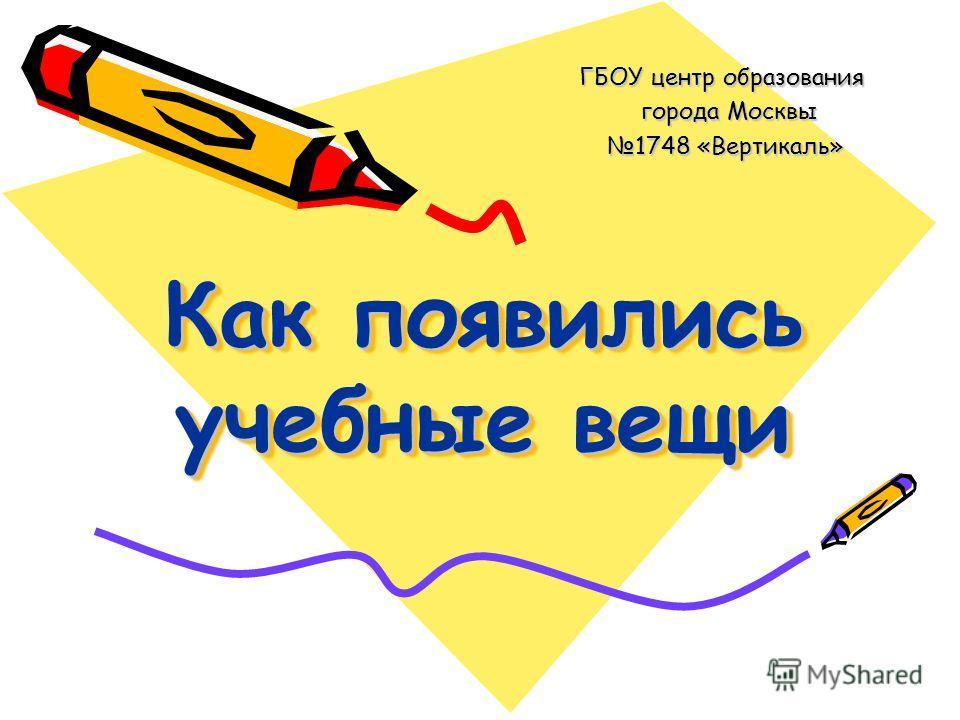 Как появились учебные вещи ГБОУ центр образования города Москвы города Москвы 1748 «Вертикаль» 1748 «Вертикаль»