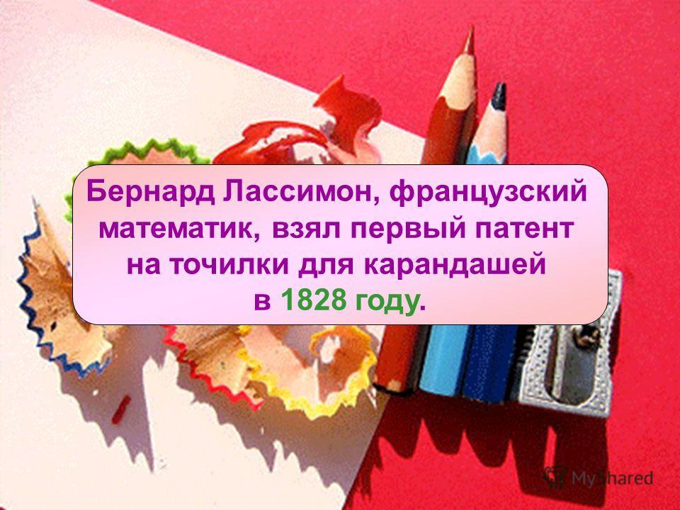 ИСТОРИЯ ТОЧИЛКИ ДЛЯ КАРАНДАШЕЙ Бернард Лассимон, французский математик, взял первый патент на точилки для карандашей в 1828 году.