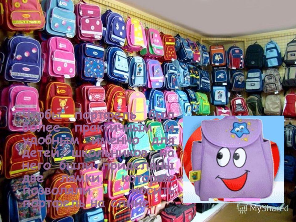 ИСТОРИЯ ШКОЛЬНОГО ПОРТФЕЛЯ Чтобы портфель был более практичным и удобным именно для детей, школьников, на него были приделаны две лямки, которые позволяли носить портфель на спине.
