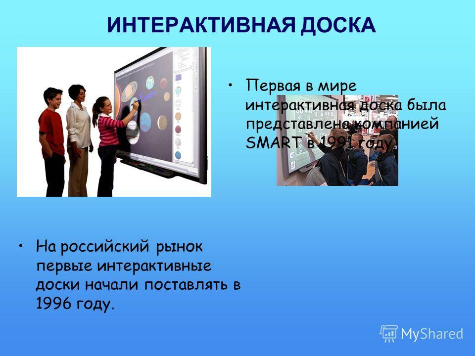 ИНТЕРАКТИВНАЯ ДОСКА Первая в мире интерактивная доска была представлена компанией SMART в 1991 году. На российский рынок первые интерактивные доски начали поставлять в 1996 году.