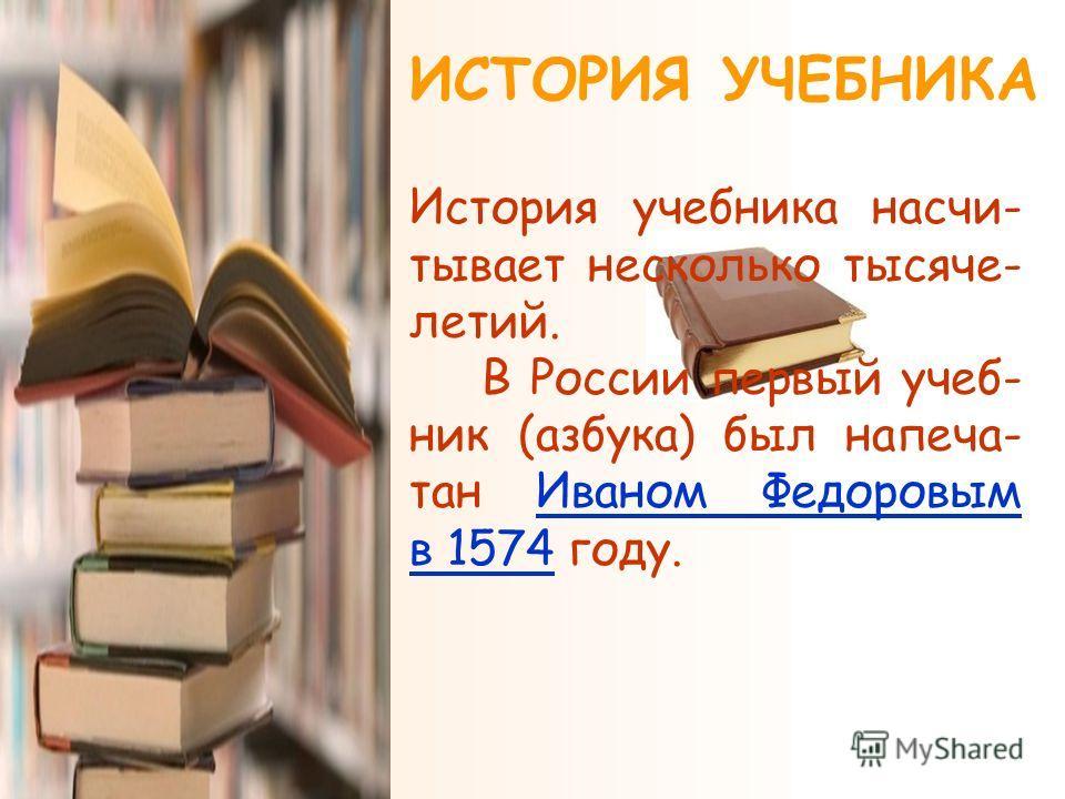 ИСТОРИЯ УЧЕБНИКА История учебника насчи- тывает несколько тысяче- летий. В России первый учеб- ник (азбука) был напеча- тан Иваном Федоровым в 1574 году.