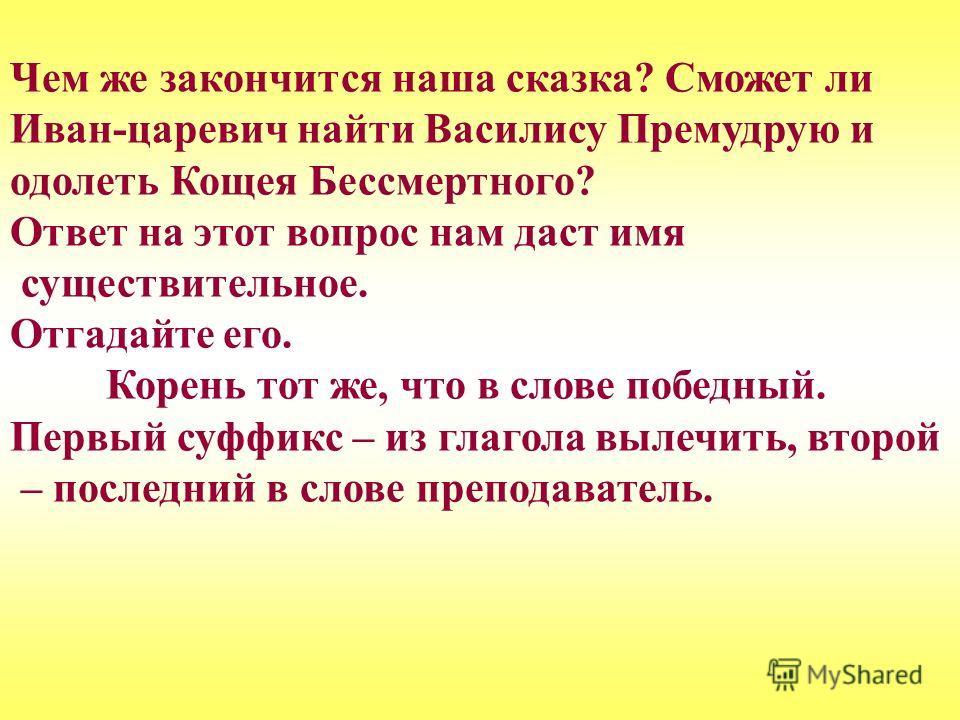 Чем же закончится наша сказка? Сможет ли Иван-царевич найти Василису Премудрую и одолеть Кощея Бессмертного? Ответ на этот вопрос нам даст имя существительное. Отгадайте его. Корень тот же, что в слове победный. Первый суффикс – из глагола вылечить,