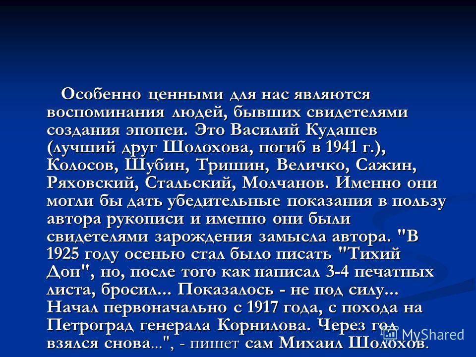 Особенно ценными для нас являются воспоминания людей, бывших свидетелями создания эпопеи. Это Василий Кудашев (лучший друг Шолохова, погиб в 1941 г.), Колосов, Шубин, Тришин, Величко, Сажин, Ряховский, Стальский, Молчанов. Именно они могли бы дать уб