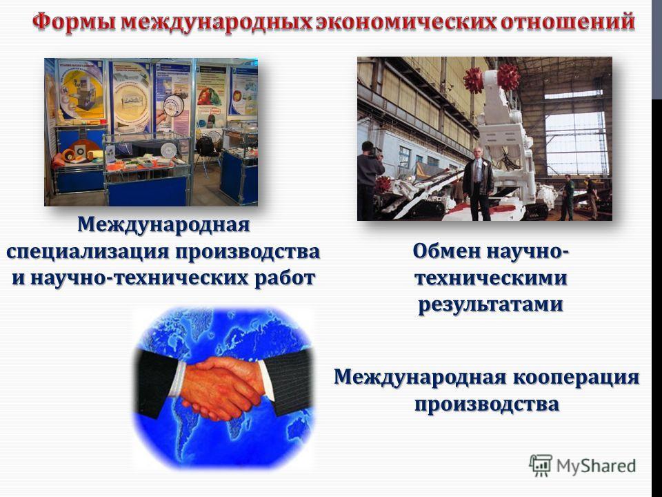 Международная специализация производства и научно - технических работ Обмен научно - техническими результатами Международная кооперация производства