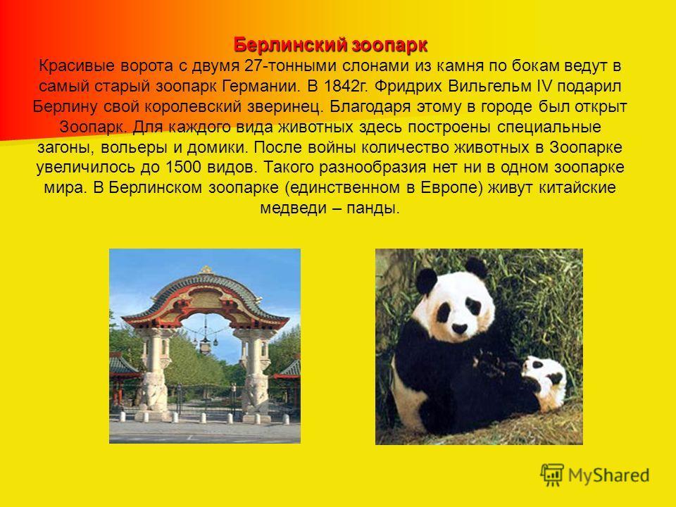 Берлинский зоопарк Красивые ворота с двумя 27-тонными слонами из камня по бокам ведут в самый старый зоопарк Германии. В 1842г. Фридрих Вильгельм IV подарил Берлину свой королевский зверинец. Благодаря этому в городе был открыт Зоопарк. Для каждого в