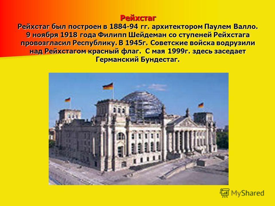Рейхстаг Рейхстаг был построен в 1884-94 гг. архитектором Паулем Валло. 9 ноября 1918 года Филипп Шейдеман со ступеней Рейхстага провозгласил Республику. В 1945г. Советские войска водрузили над Рейхстагом красный флаг. С мая 1999г. здесь заседает Гер